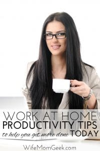 Work at Home Productivity Tips to Help You Get More Done TODAY